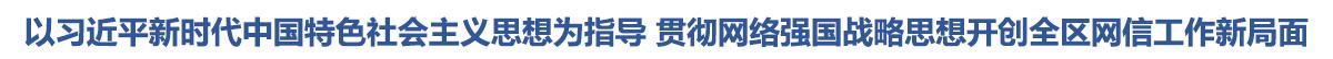 以習近平新時代中國特色社會主義思想為指導 貫徹網絡強國戰略思想開創全區網信工作新局面